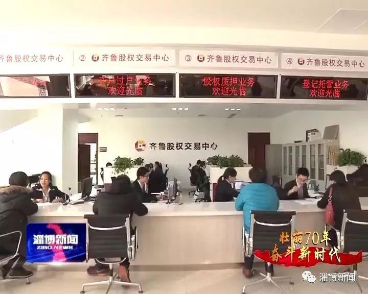 淄博新闻:【壮丽70年 奋斗新时代】齐鲁股权交易中心:创新金融服务措施 助力实体经济发展